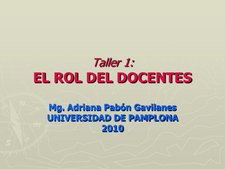Taller 1: EL ROL DEL DOCENTES   Mg. Adriana Pabón Gavilanes  UNIVERSIDAD DE PAMPLONA             2010
