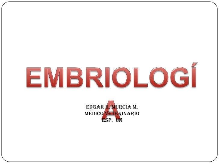 EMBRIOLOGÍA<br />EDGAR H. MURCIA M.<br />Médico Veterinario<br />Esp.  UN<br />