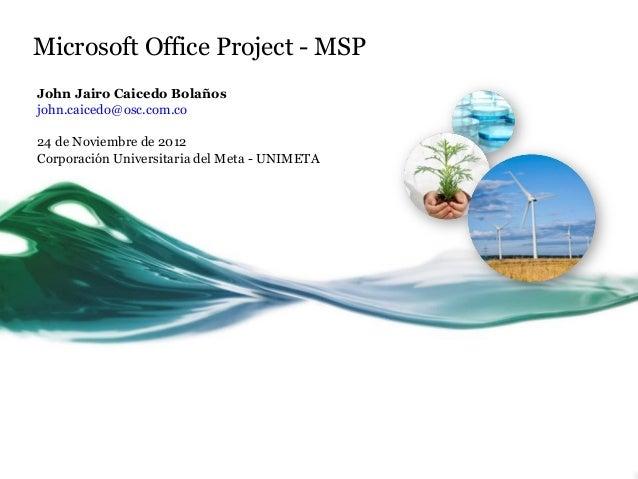 Microsoft Office Project - MSPJohn Jairo Caicedo Bolañosjohn.caicedo@osc.com.co24 de Noviembre de 2012Corporación Universi...