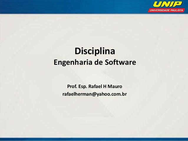 Disciplina Engenharia de Software  Prof. Esp. Rafael H Mauro  rafaelherman@yahoo.com.br