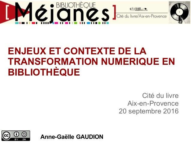 ENJEUX ET CONTEXTE DE LA TRANSFORMATION NUMERIQUE EN BIBLIOTHÈQUE Anne-Gaëlle GAUDION Cité du livre Aix-en-Provence 20 sep...
