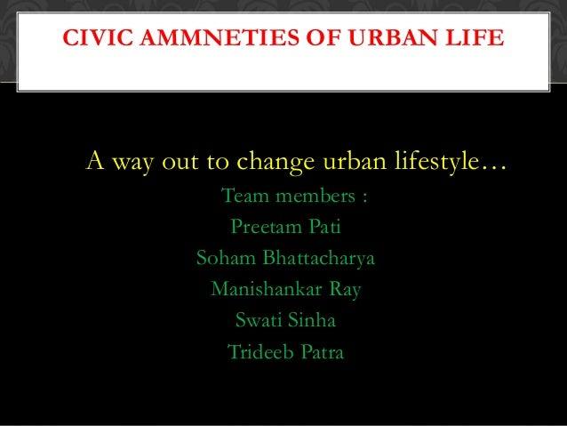 A way out to change urban lifestyle… Team members : Preetam Pati Soham Bhattacharya Manishankar Ray Swati Sinha Trideeb Pa...