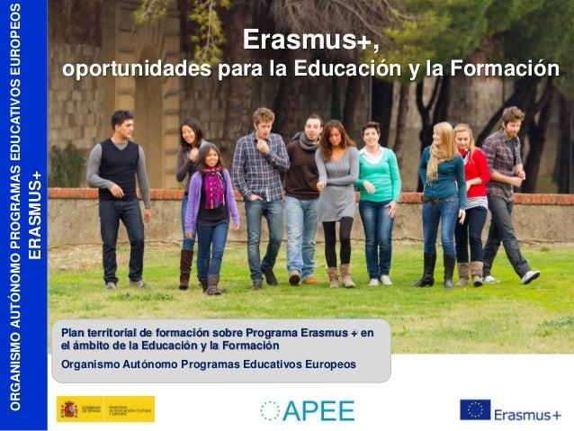 oportunidades para la Educación y la Formación  ERASMUS+  ORGANISMO AUTÓNOMO PROGRAMAS EDUCATIVOS EUROPEOS  Erasmus+,  Pla...