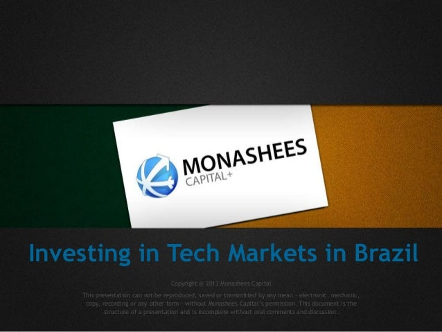 Investing in Tech Markets in Brazil Copyright @ 2013 Monashees Capital This presentation can not be reproduced, saved or t...