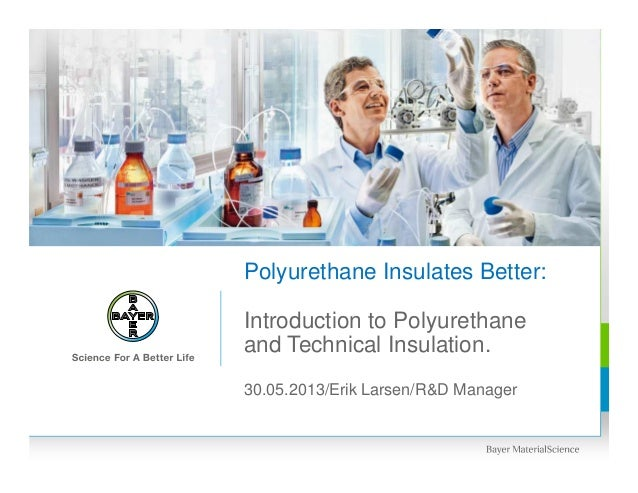30.05.2013/Erik Larsen/R&D ManagerPolyurethane Insulates Better:Introduction to Polyurethaneand Technical Insulation.