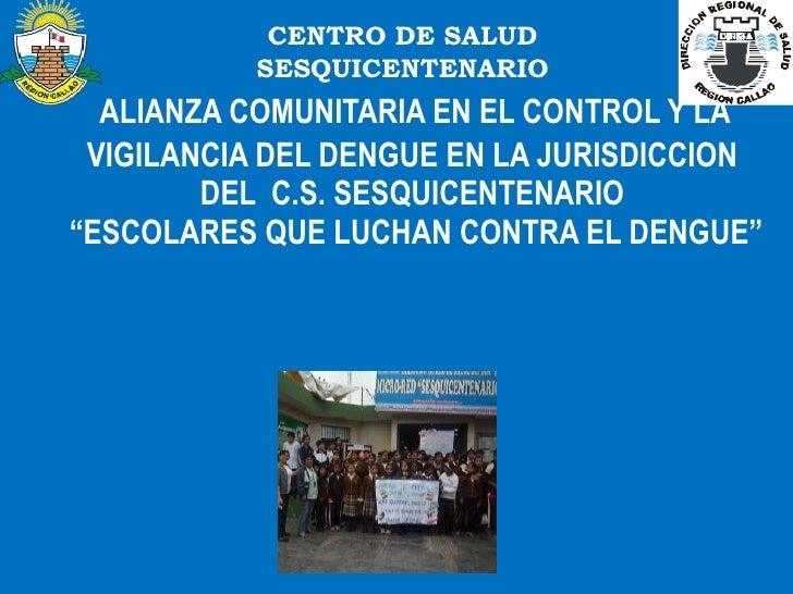 """ALIANZA COMUNITARIA EN EL CONTROL Y LA  VIGILANCIA DEL DENGUE EN LA JURISDICCION DEL  C.S. SESQUICENTENARIO  """"ESCOLARE..."""