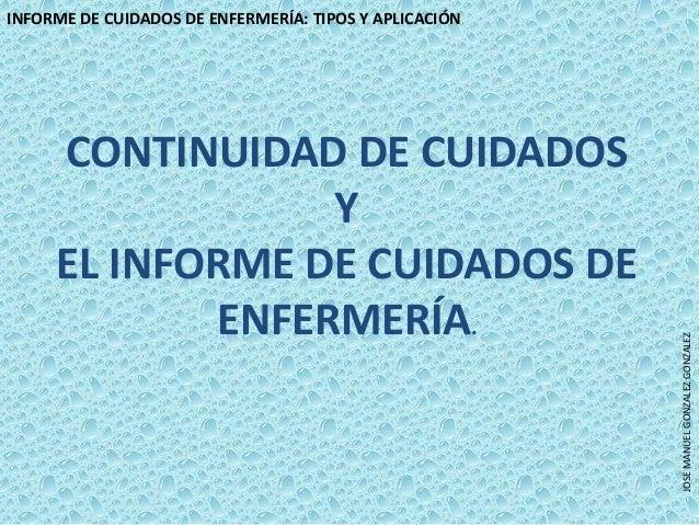INFORME DE CUIDADOS DE ENFERMERÍA: TIPOS Y APLICACIÓNJOSEMANUELGONZALEZGONZALEZCONTINUIDAD DE CUIDADOSYEL INFORME DE CUIDA...