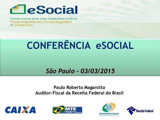 uma nova era nas relações entre Empregadores, Empregados e Governo. CONFERÊNCIA eSOCIAL São Paulo – 03/03/2015 Paulo Rober...