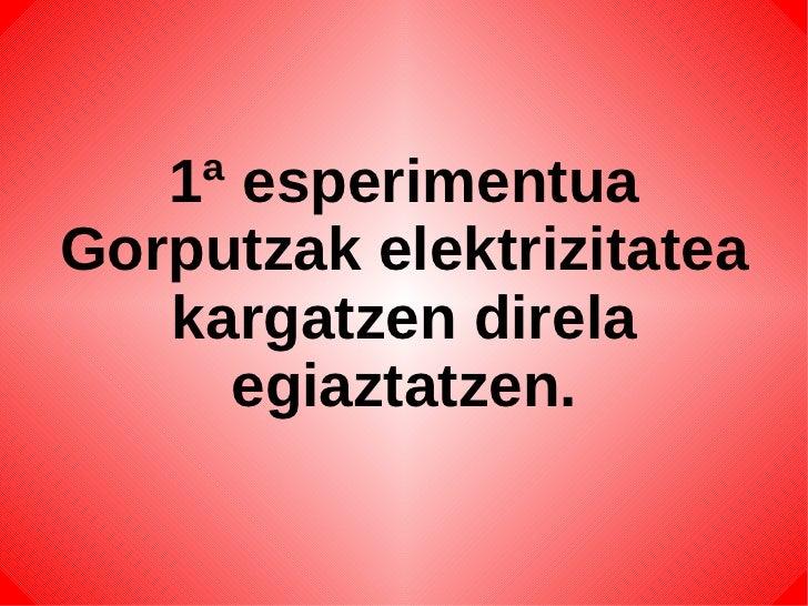 1ª esperimentua Gorputzak elektrizitatea kargatzen direla egiaztatzen.