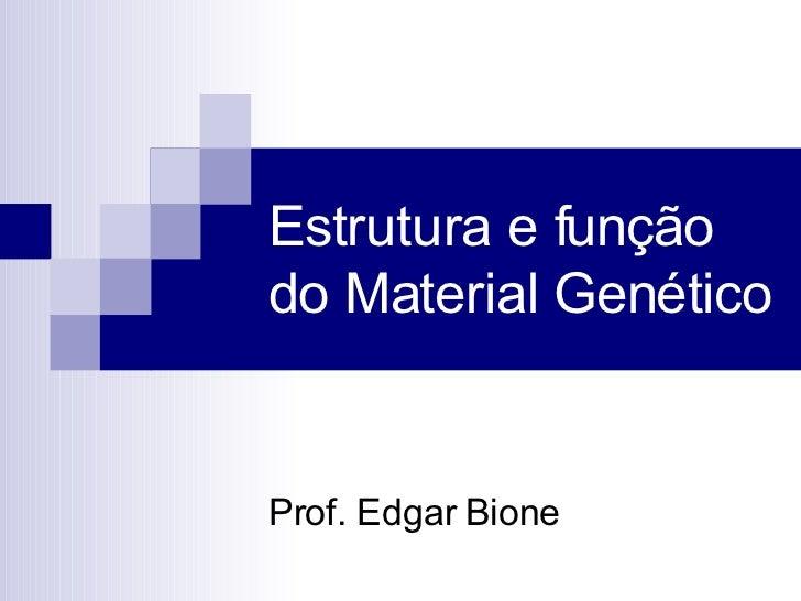 Estrutura e função do Material Genético Prof. Edgar Bione