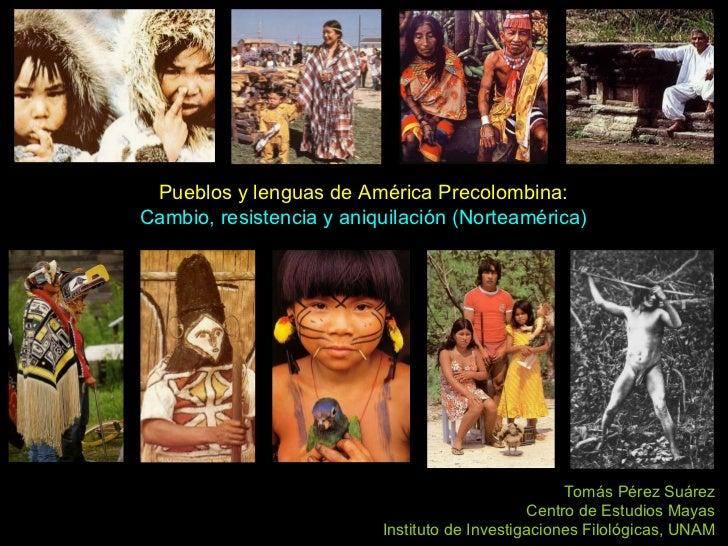Pueblos y lenguas de América Precolombina: Cambio, resistencia y aniquilación (Norteamérica) Tomás Pérez Suárez Centro de ...