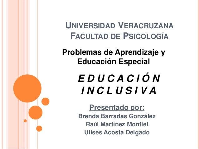 UNIVERSIDAD VERACRUZANA FACULTAD DE PSICOLOGÍAProblemas de Aprendizaje y   Educación Especial   EDUCACIÓN   INCLUSIVA     ...