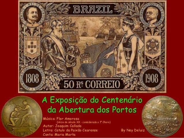 A Exposição do Centenário da Abertura dos PortosMúsica: Flor Amorosa        (início do século XX - considerado o 1º Choro)...