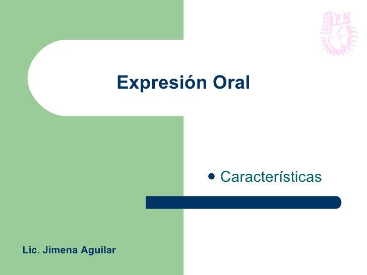 Expresión Oral <ul><li>Características  </li></ul>Lic. Jimena Aguilar