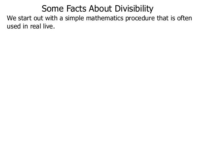 We start out with a simple mathematics procedure that is often used in real live. Some Facts About Divisibility