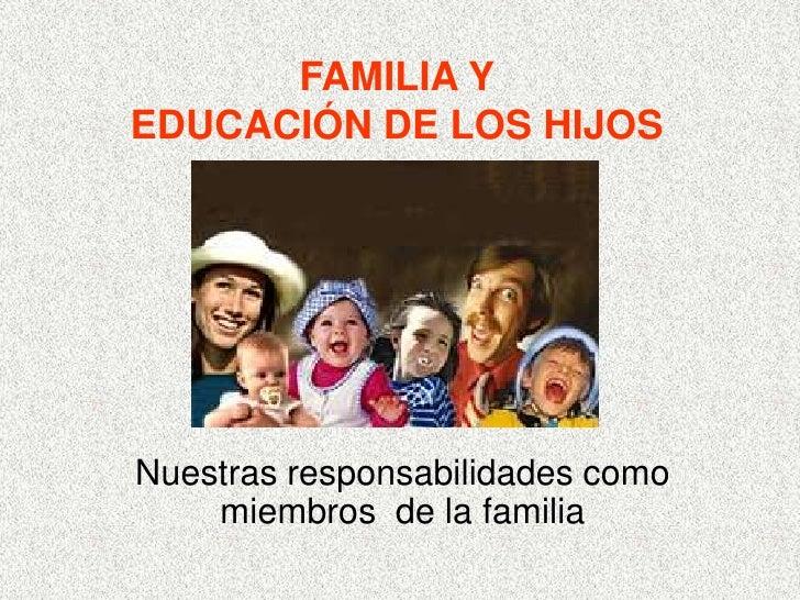 FAMILIA YEDUCACIÓN DE LOS HIJOSNuestras responsabilidades como    miembros de la familia