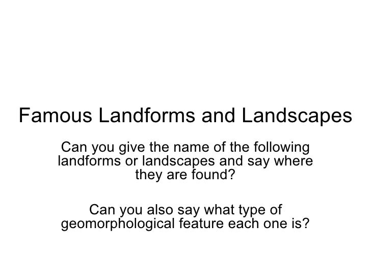 Famous Landforms and Landscapes Can you give the name of the following landforms or landscapes and say where they are foun...