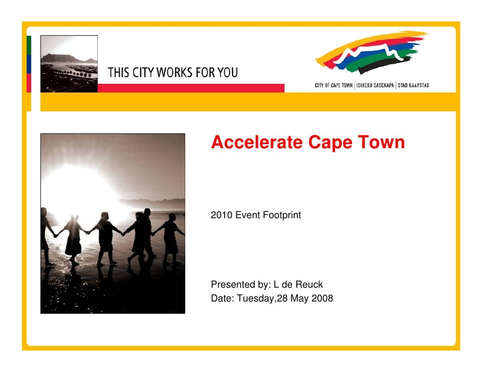 Accelerate Cape Town   2010 Event Footprint     Presented by: L de Reuck Date: Tuesday,28 May 2008