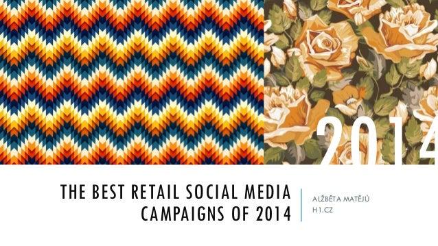 THE BEST RETAIL SOCIAL MEDIA CAMPAIGNS OF 2014 ALŽBĚTA MATĚJŮ H1.CZ 2014