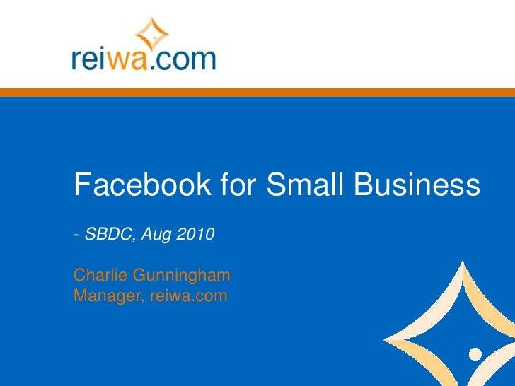 Facebook for Small Business<br /><ul><li> SBDC, Aug 2010</li></ul>Charlie Gunningham<br />Manager, reiwa.com<br />