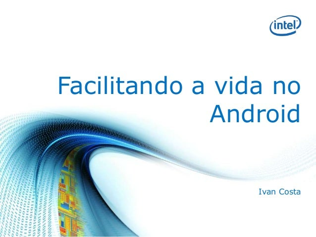 Facilitando a vida no Android Ivan Costa