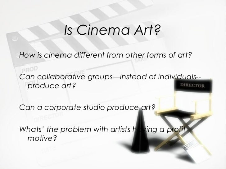 Is Cinema Art?How is cinema different from other forms of art?Can collaborative groups—instead of individuals-- produce ar...