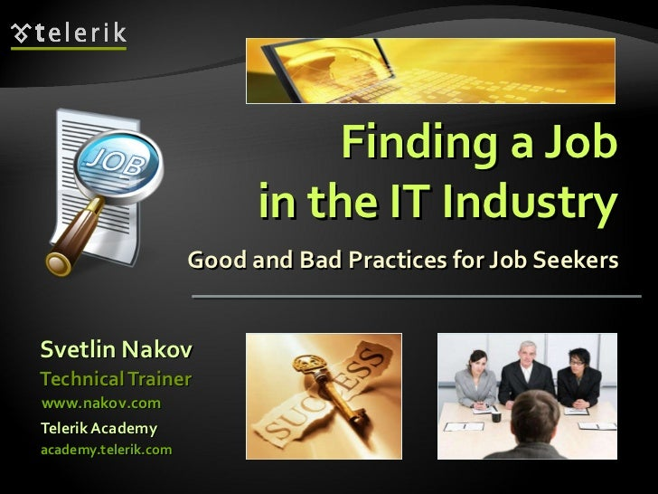 Finding a Job in the IT Industry Good and Bad Practices for Job Seekers <ul><li>Svetlin Nakov </li></ul><ul><li>Telerik Ac...