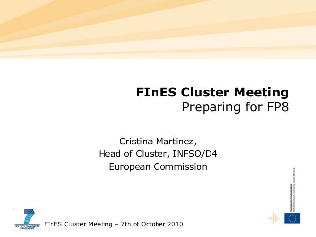FInES Cluster Meeting – 7th of October 2010 FInES Cluster Meeting Preparing for FP8 Cristina Martinez, Head of Cluster, IN...
