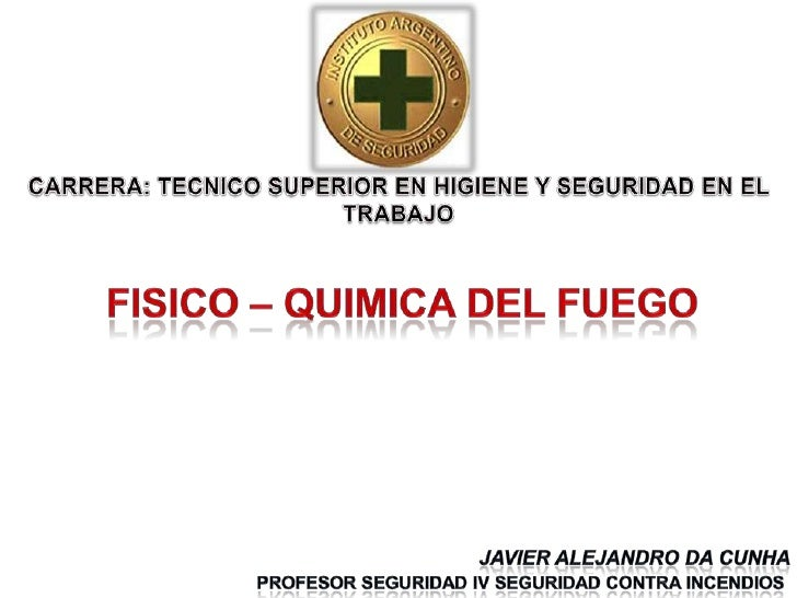 CARRERA: TECNICO SUPERIOR EN HIGIENE Y SEGURIDAD EN EL   TRABAJO<br />FISICO – QUIMICA DEL FUEGO<br />Javier Alejandro da ...