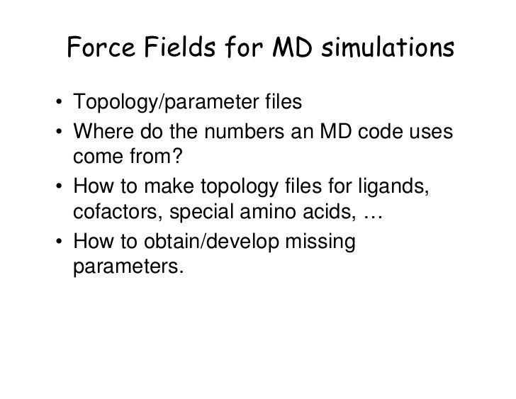 Force Fields for MD simulations• Topology/parameter files• Where do the numbers an MD code uses  come from?• How to make t...