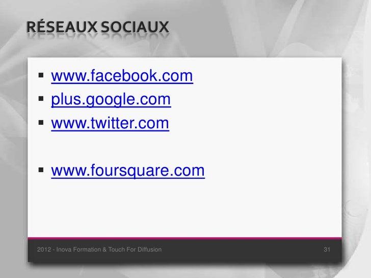 RÉSEAUX SOCIAUX  www.facebook.com  plus.google.com  www.twitter.com  www.foursquare.com 2012 - Inova Formation & Touch...