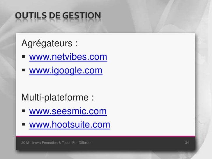 OUTILS DE GESTION Agrégateurs :  www.netvibes.com  www.igoogle.com Multi-plateforme :  www.seesmic.com  www.hootsuite....
