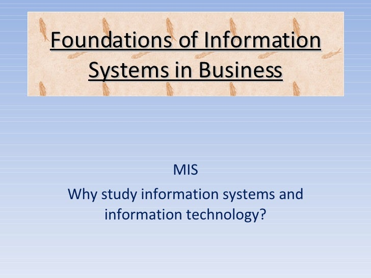 MIS Why study information systems and information technology? Foundations of Information Systems in Business