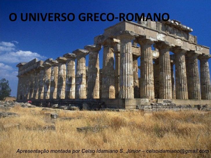 O UNIVERSO GRECO-ROMANO Apresentação montada por Celso Idamiano S. Júnior – celsoidamiano@gmail.com