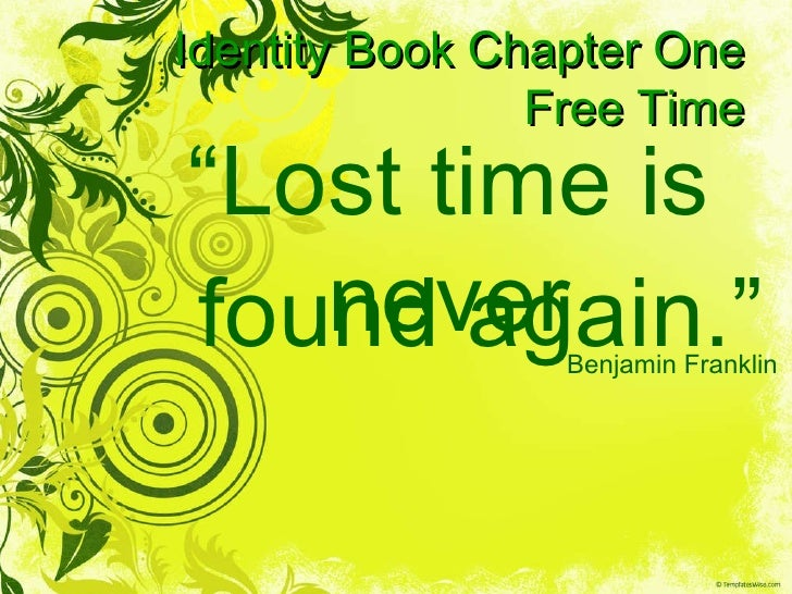 """Identity Book Chapter One Free Time """" Lost time is never Benjamin Franklin found again."""""""