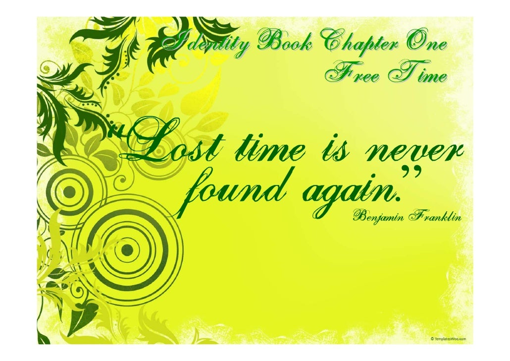 """Identity Book Chapter One                  Free Time  """"Lost time is never   found again.""""    Benjamin Franklin"""