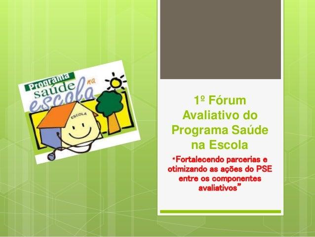 """1º Fórum Avaliativo do Programa Saúde na Escola """" Fortalecendo parcerias e otimizando as ações do PSE entre os componentes..."""