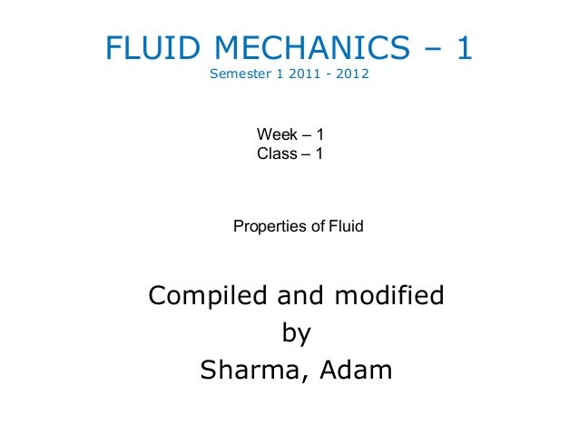 FLUID MECHANICS – 1      Semester 1 2011 - 2012            Week – 1            Class – 1         Properties of Fluid  Comp...