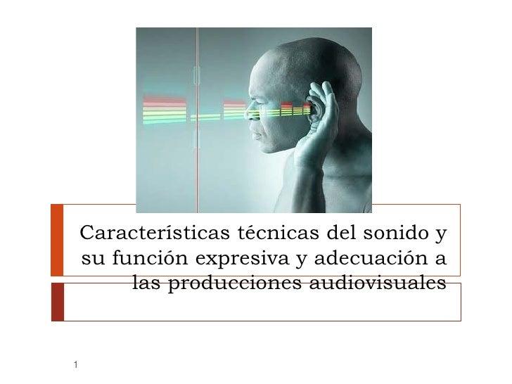 Características técnicas del sonido y     su función expresiva y adecuación a          las producciones audiovisuales   1