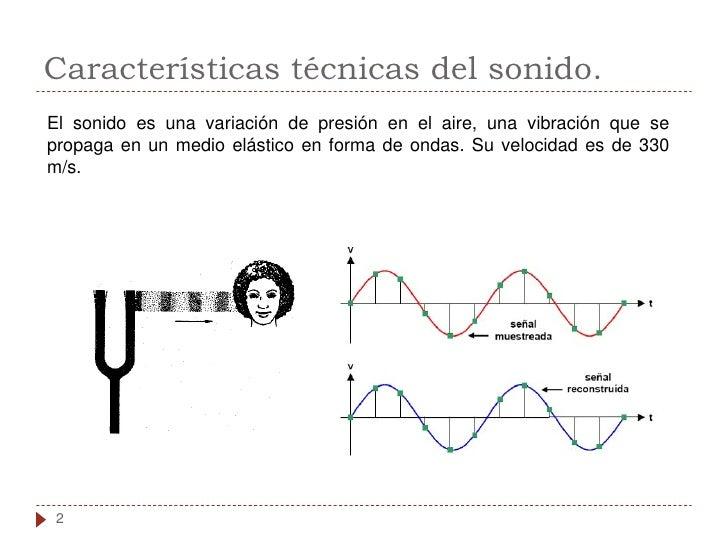 Características técnicas del sonido. El sonido es una variación de presión en el aire, una vibración que se propaga en un ...