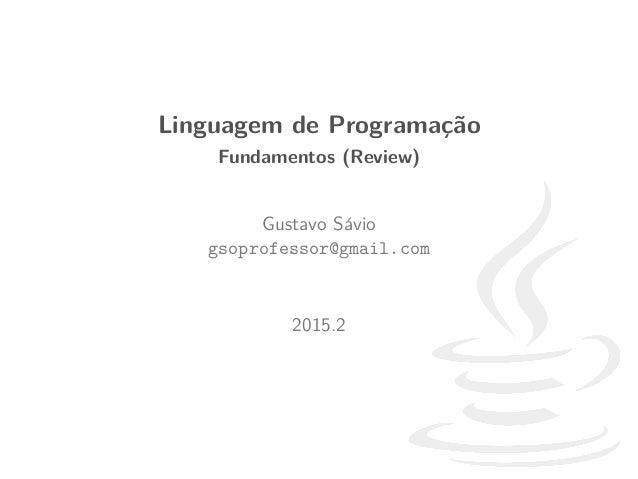 Linguagem de Programa¸c˜ao Fundamentos (Review) Gustavo S´avio gsoprofessor@gmail.com 2015.2