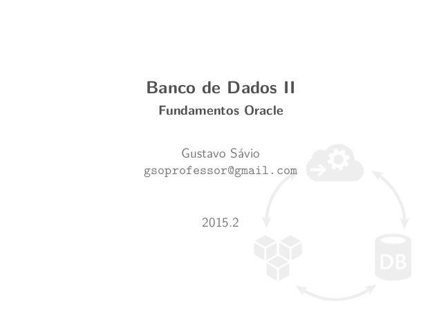 Banco de Dados II Fundamentos Oracle Gustavo S´avio gsoprofessor@gmail.com 2015.2