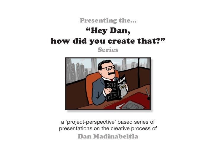 """Presenting the...       """"Hey Dan,how did you create that?""""                Series  a 'project-perspective' based series of ..."""