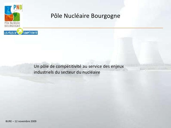 Pôle Nucléaire Bourgogne<br />Un pôle de compétitivité au service des enjeux industriels du secteur du nucléaire <br />BUR...