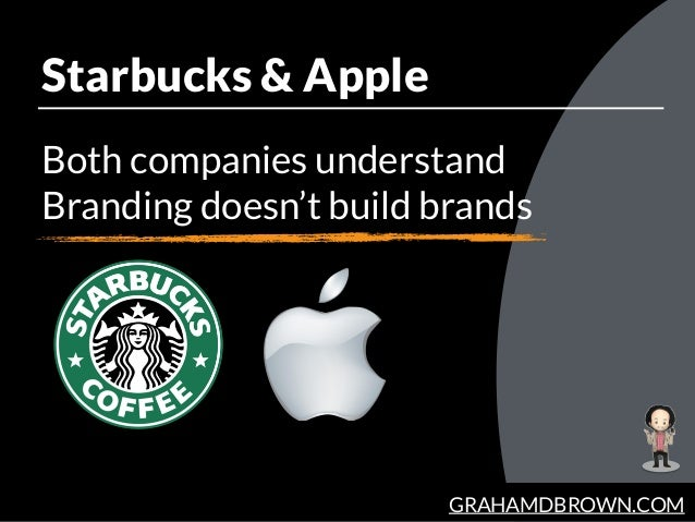 GRAHAMDBROWN.COM Starbucks & Apple Both companies understand Branding doesn't build brands