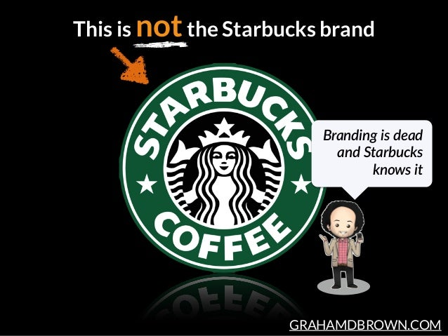 GRAHAMDBROWN.COM This is notthe Starbucks brand Branding  is  dead   and  Starbucks   knows  it