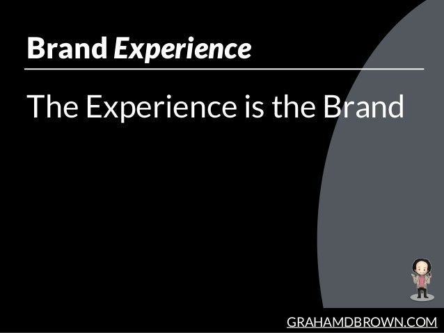 GRAHAMDBROWN.COM Brand Experience The Experience is the Brand