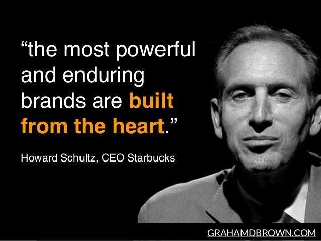 "GRAHAMDBROWN.COM ""the most powerful and enduring brands are built from the heart."" Howard Schultz, CEO Starbucks"