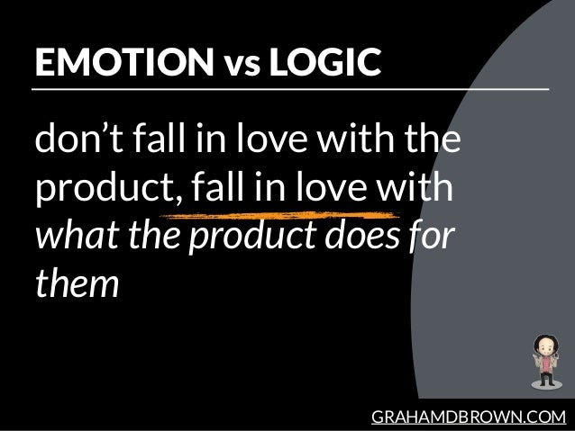 GRAHAMDBROWN.COM EMOTION vs LOGIC don't fall in love with the product, fall in love with what the product does for them