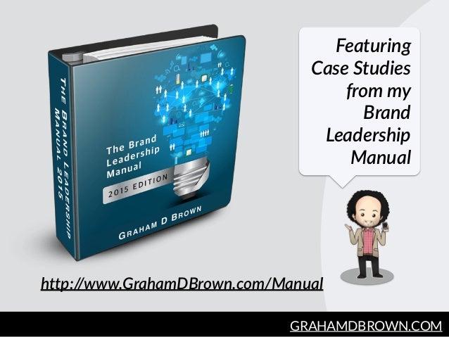 GRAHAMDBROWN.COM3 Featuring  Case Studies  from my  Brand  Leadership  Manual http://www.GrahamDBrown.com/Manual